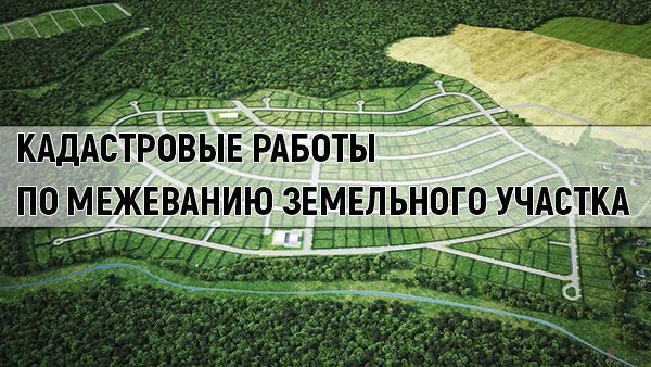 Межевание земельного участка: как проводится и в каком порядке, а также какие нужны документы для раздела территории и какой комплекс работ предстоит?